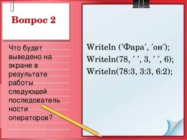 Вопрос 2 Writeln (  Фара  ,  он  ); Writeln(78,    , 3,    , 6); Writeln(78:3, 3:3, 6:2); Что будет выведено на экране в результате работы следующей последовательности операторов?