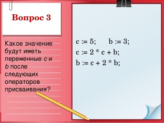 Вопрос 3 с := 5;  b := 3; c := 2 * c + b ; b := c + 2 * b ; Какое значение будут иметь переменные  c и b после следующих операторов присваивания?