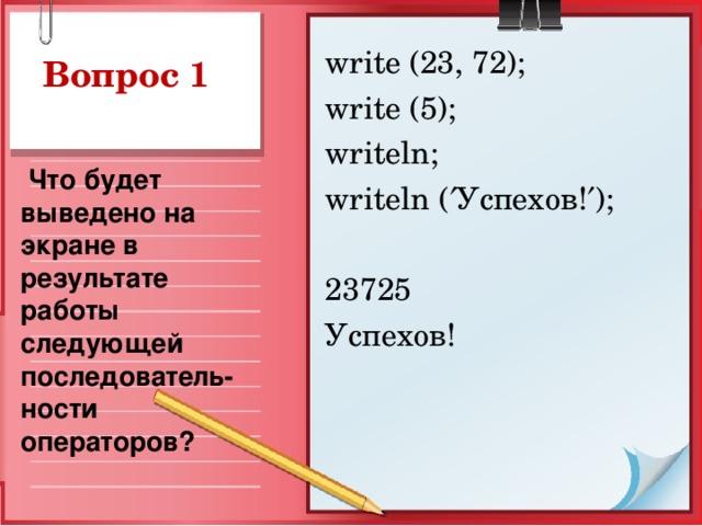 write (23, 72);  write (5);  writeln; writeln (  Успехов !  ); 23725 Успехов! Вопрос 1  Что будет выведено на экране в результате работы следующей последователь-ности операторов?