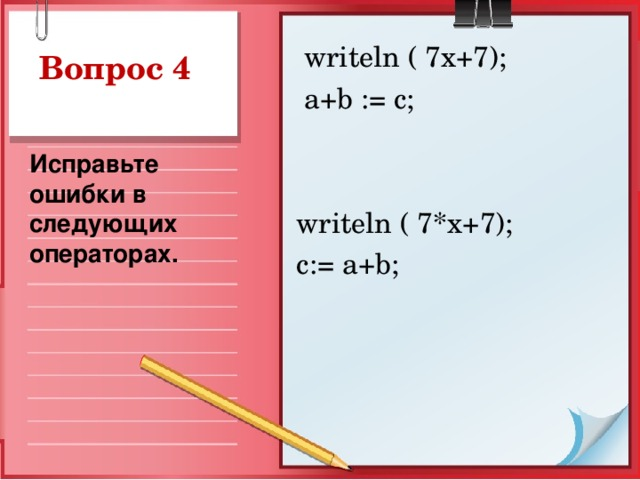 writeln ( 7x+7);  a+b := c; writeln ( 7*x+7); c:= a+b; Вопрос 4 Исправьте ошибки в следующих операторах.