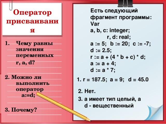 Есть следующий фрагмент программы: Var a, b, c: integer;  r, d: real; a := 5;  b := 20; c := -7; d  :=  2.5; r := a  +  (4  *  b  +  c)  *  d; a  := a  +  4; d := a * 7; Оператор присваивания Чему равны значения переменных  r, a, d?  2. Можно ли выполнить оператор   a := d ;  3. Почему?  1. r = 187.5;  a = 9;  d = 45.0 2. Нет. 3. а  имеет тип целый, а  d - вещественный