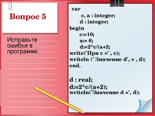 var  c, a : integer;  d : integer ; begin   c:=10;  a := 6;  d :=2* c /( a +2; write (  При с =  , c ); writeln (  Значение d  , = , d ); end.  d : r eal; d :=2* c /( a +2); writeln(  Значение d =  , d );   Вопрос 5 Исправьте ошибки в программе.