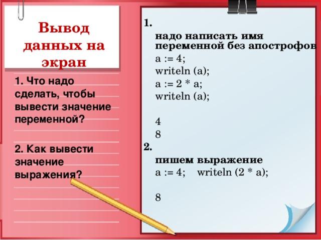 1.  надо написать имя переменной без апострофов  a  := 4;   writeln  (a);   a := 2  *  a;  writeln  (a);  4   8 2.   пишем выражение  a := 4; writeln (2 * a );  8 Вывод данных на экран 1. Что надо сделать, чтобы вывести значение переменной? 2. Как вывести значение выражения?