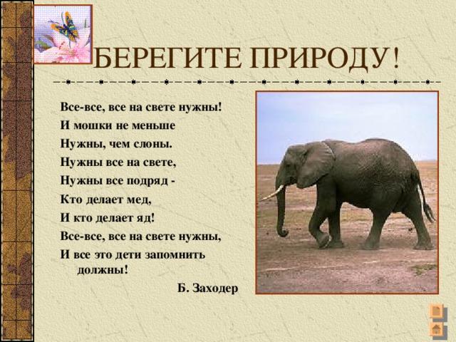 БЕРЕГИТЕ ПРИРОДУ! Все-все, все на свете нужны! И мошки не меньше Нужны, чем слоны. Нужны все на свете, Нужны все подряд - Кто делает мед, И кто делает яд! Все-все, все на свете нужны, И все это дети запомнить должны! Б. Заходер