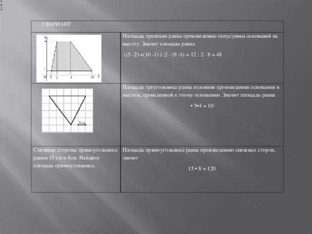 3 ВАРИАНТ Площадь трапеции равна произведению полусуммы оснований на высоту. Значит площадь равна  ((5 -2) +(10 -1) ) :2 ∙ (9 -1) = 12 : 2 ∙ 8 = 48 Площадь треугольника равна половине произведения основания и высоты, проведенной к этому основанию. Значит площадь равна • 5•4 = 10 Смежные стороны прямоугольника равны 15 см и 8см. Найдите площадь прямоугольника. Площадь прямоугольника равна произведению смежных сторон, значит 15 • 8 = 120