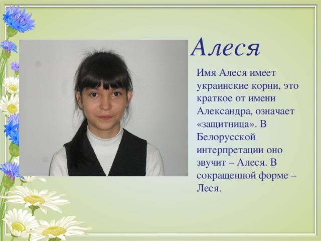 Алеся Имя Алеся имеет украинские корни, это краткое от имени Александра, означает «защитница». В Белорусской интерпретации оно звучит – Алеся. В сокращенной форме – Леся.