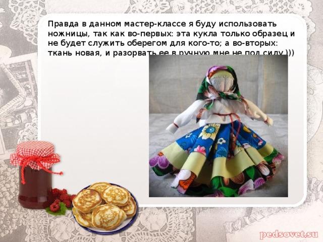 Правда в данном мастер-классе я буду использовать ножницы, так как во-первых: эта кукла только образец и не будет служить оберегом для кого-то; а во-вторых: ткань новая, и разорвать ее в ручную мне не под силу )))