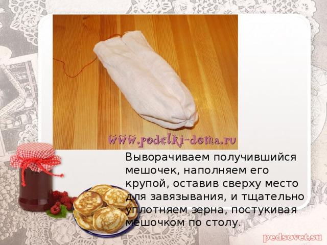 Выворачиваем получившийся мешочек, наполняем его крупой, оставив сверху место для завязывания, и тщательно уплотняем зерна, постукивая мешочком по столу.