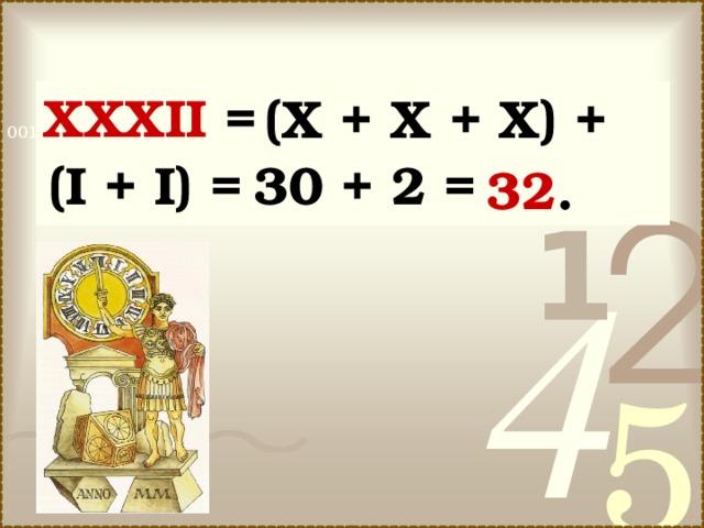 XXXII = (X + Х + X)  +  (I + I) =  30 + 2 =  32.  (X + Х + X) + (I + I) = 30 + 2 = 32 .