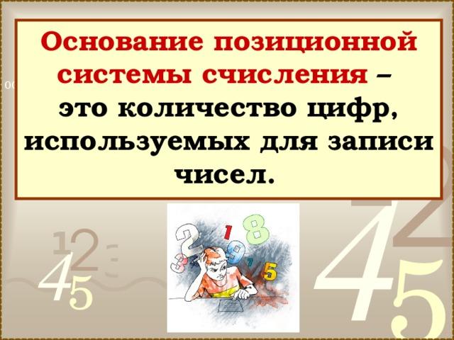 Основание позиционной системы счисления –  это количество цифр, используемых для записи чисел.