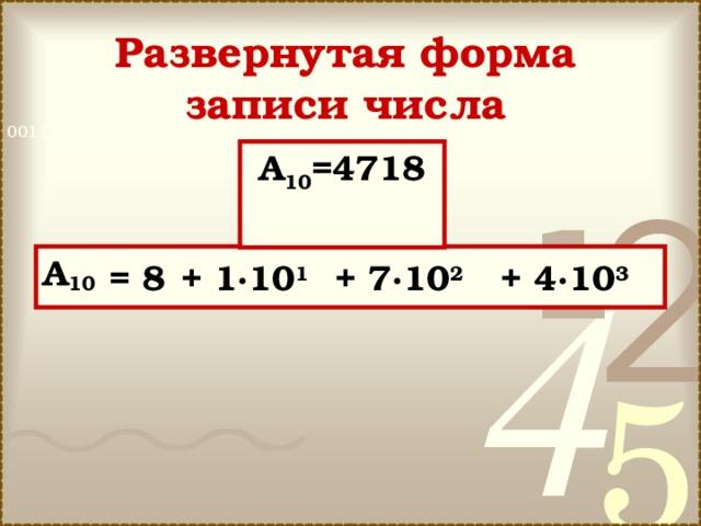 Развернутая форма записи числа A 10 =4718 A 10 =8·10 0  +  1·10 1  +  7·10 2  +  4·10 3 =  8 +  1·10 1 +  7·10 2 +  4·10 3
