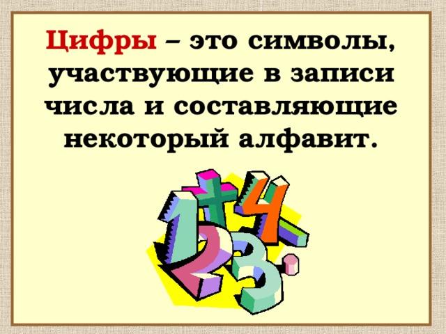 Цифры – это символы, участвующие в записи числа и составляющие некоторый алфавит.
