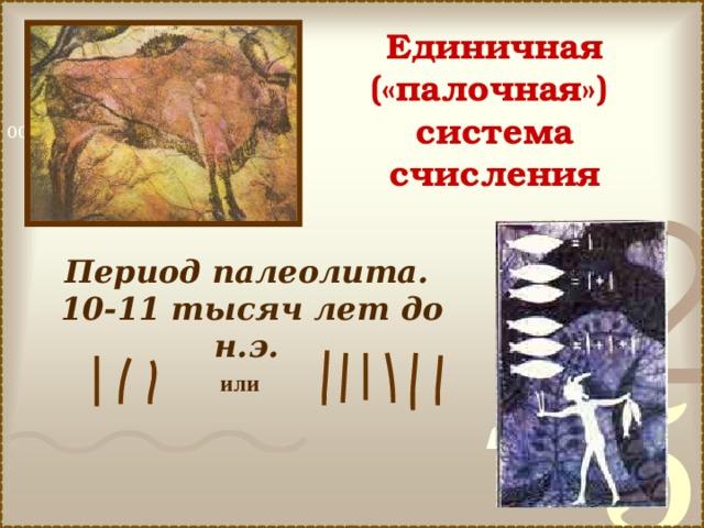 Единичная («палочная») система счисления Период палеолита. 10-11 тысяч лет до н.э.  или
