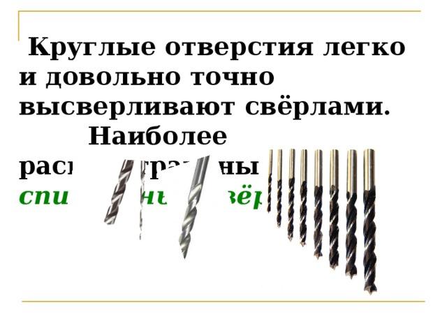 Круглые отверстия легко и довольно точно высверливают свёрлами.  Наиболее распространены спиральные свёрла .