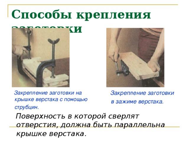 Способы крепления заготовки   Закрепление заготовки в зажиме верстака.    Закрепление заготовки на крышке верстака с помощью струбцин.    Поверхность в которой сверлят отверстия, должна быть параллельна крышке верстака.