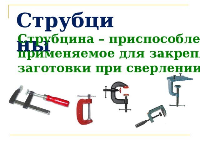 Струбцины Струбцина – приспособление, применяемое для закрепления заготовки при сверлении.