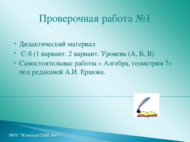 Проверочная работа №1 Дидактический материал  С-8 (1 вариант. 2 вариант. Уровень (А, Б, В) Самостоятельные работы « Алгебра, геометрия 7» под редакцией А.И. Ершова. МОУ