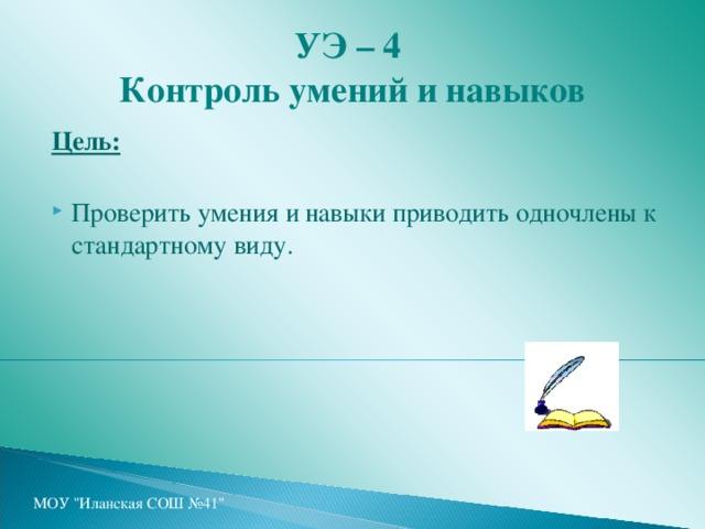 УЭ – 4   Контроль умений и навыков Цель:  Проверить умения и навыки приводить одночлены к стандартному виду. МОУ