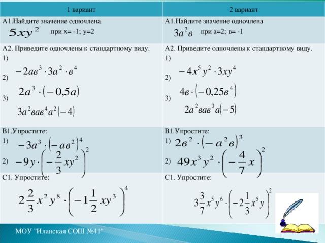1 вариант А1.Найдите значение одночлена  при х= -1; у=2 2 вариант А1.Найдите значение одночлена  при а=2; в= -1 А2. Приведите одночлены к стандартному виду. 1) 2) 3) А2. Приведите одночлены к стандартному виду. 1) 2) 3) В1.Упростите: 1) 2) С1. Упростите: В1.Упростите: 1) 2) С1. Упростите: МОУ