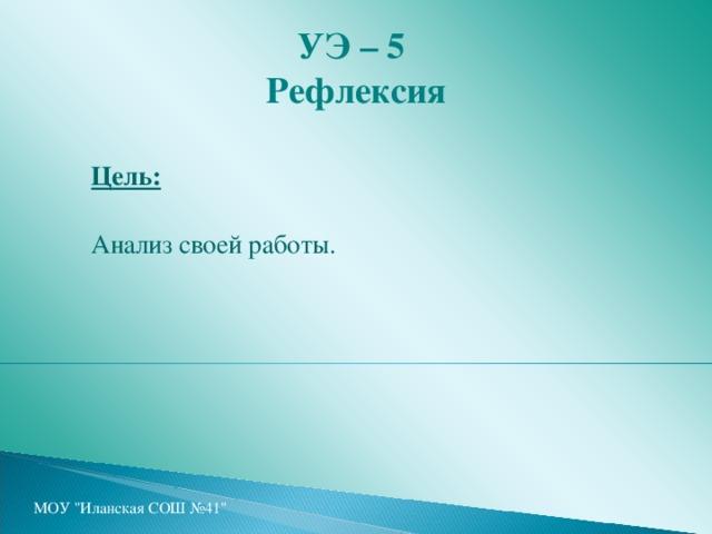 УЭ – 5  Рефлексия Цель:  Анализ своей работы. МОУ