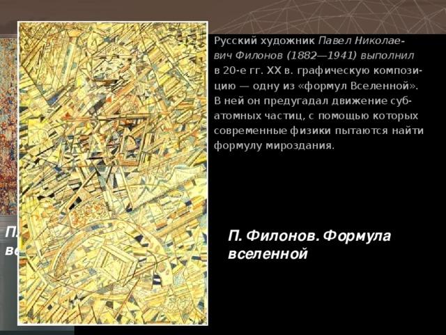 Русский художник Павел Николае- вич Филонов (1882—1941) выполнил в 20-е гг. ХХ в. графическую компози- цию — одну из «формул Вселенной». В ней он предугадал движение суб- атомных частиц, с помощью которых современные физики пытаются найти формулу мироздания. П. Филонов. Формула весны П. Филонов. Формула вселенной