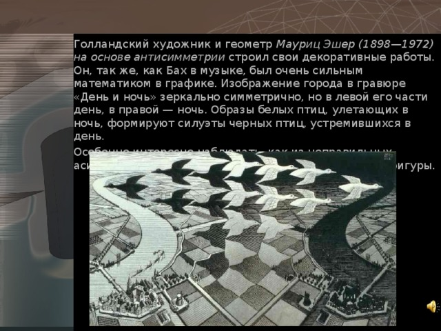Голландский художник и геометр Мауриц Эшер (1898—1972) на основе антисимметрии строил свои декоративные работы. Он, так же, как Бах в музыке, был очень сильным математиком в графике. Изображение города в гравюре «День и ночь» зеркально симметрично, но в левой его части день, в правой — ночь. Образы белых птиц, улетающих в ночь, формируют силуэты черных птиц, устремившихся в день. Особенно интересно наблюдать, как из неправильных асимметричных форм фона постепенно проявляются фигуры.