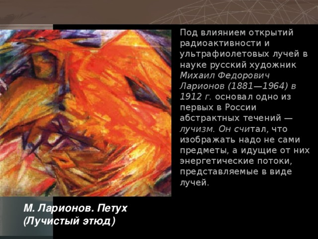 Под влиянием открытий радиоактивности и ультрафиолетовых лучей в науке русский художник Михаил Федорович Ларионов (1881—1964) в 1912 г. основал одно из первых в России абстрактных течений — лучизм. Он счи тал, что изображать надо не сами предметы, а идущие от них энергетические потоки, представляемые в виде лучей. М. Ларионов. Петух (Лучистый этюд)