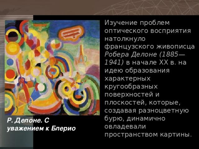 Изучение проблем оптического восприятия натолкнуло французского живописца Робера Делоне (1885—1941) в начале ХХ в. на идею образования характерных кругообразных поверхностей и плоскостей, которые, создавая разноцветную бурю, динамично овладевали пространством картины. Р. Делоне. С уважением к Блерио