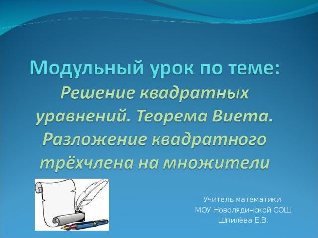 Учитель математики  МОУ Новолядинской СОШ  Шпилёва Е.В.