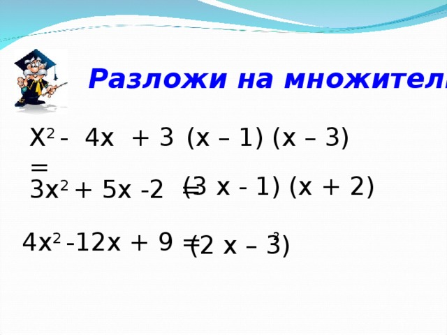 Разложи на множители : Х 2 - 4х + 3 =  ( x – 1) (x – 3) (3 x -  1 ) (x + 2 ) 3х 2 + 5х -2  = 4х 2 -12х + 9 = (2 x – 3) 2