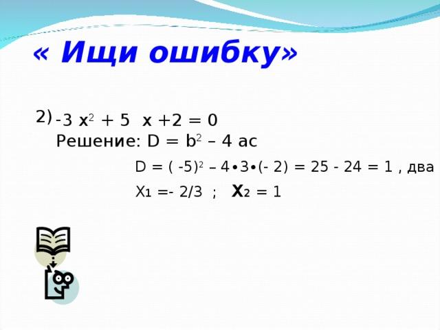 « Ищи ошибку» 2) 3 х 2 + 5  x +2 = 0 Решение: D = b 2 – 4 ac D = ( -5) 2 – 4∙3∙(- 2) = 25 - 24 = 1 , два корня X 1 =- 2/3 ; x 2 = 1