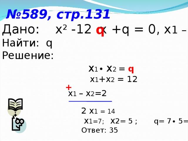 № 589, стр.131 Дано: х 2  -12  x + q = 0, x 1 – x 2=2 Найти: q Решение:  x 1 ∙ x 2 = q  x 1 +x 2 = 12 q + x 1 – x 2 =2 2 x 1 = 14  x 1=7; x 2= 5 ; q= 7∙ 5= 35 Ответ: 35