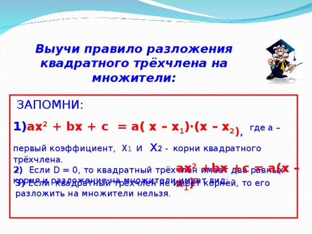 Выучи правило разложения квадратного трёхчлена на множители:    ЗАПОМНИ: 1) ах 2 + bx + c = a ( x – x 1 )∙( x – x 2 ) ,  где а – первый коэффициент, X 1 и x 2 -  корни квадратного трёхчлена. 2) Если D = 0 , то квадратный трёхчлен имеет два равных корня и разложение на множители имеет вид: ax 2 + bx + c = a ( x – x 1 ) 2   3) Если  квадратный трёхчлен не имеет корней, то его разложить на множители нельзя.