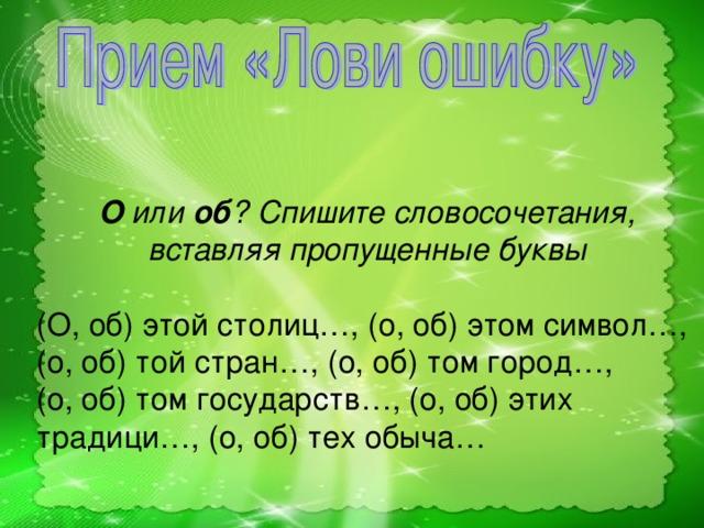О или об ? Спишите словосочетания, вставляя пропущенные буквы  (О, об) этой столиц…, (о, об) этом символ…, (о, об) той стран…, (о, об) том город…, (о, об) том государств…, (о, об) этих традици…, (о, об) тех обыча…