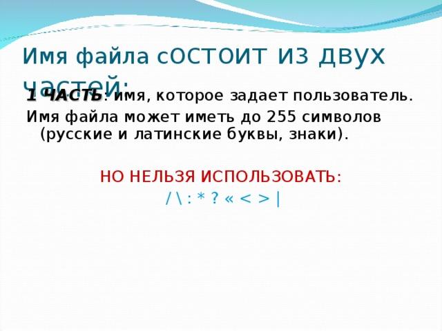 Имя файла с остоит из двух частей: 1 ЧАСТЬ : имя, которое задает пользователь. Имя файла может иметь до 255 символов (русские и латинские буквы, знаки). НО НЕЛЬЗЯ ИСПОЛЬЗОВАТЬ:  / \ : * ? «   
