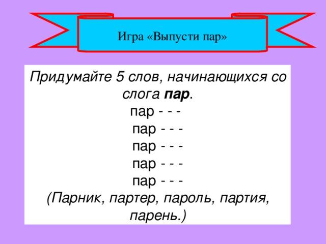 Игра «Выпусти пар» Придумайте 5 слов, начинающихся со слога пар . пар - - -  пар - - -  пар - - -  пар - - -  пар - - - (Парник, партер, пароль, партия, парень.)