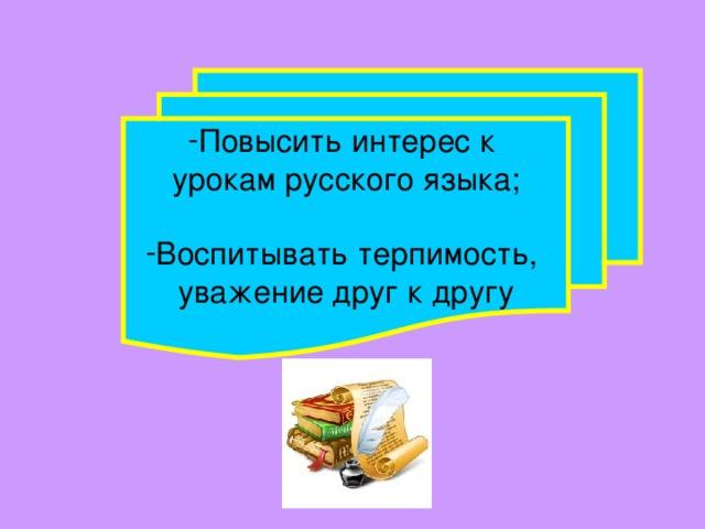 Повысить интерес к урокам русского языка; Воспитывать терпимость,