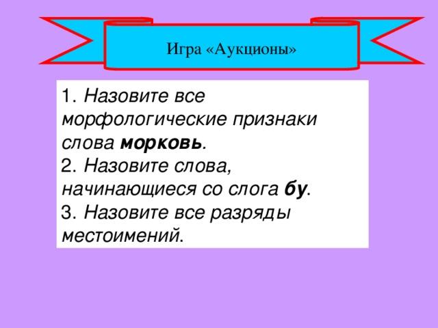 Игра «Аукционы» 1. Назовите все морфологические признаки слова морковь .  2. Назовите слова, начинающиеся со слога бу .  3. Назовите все разряды местоимений .