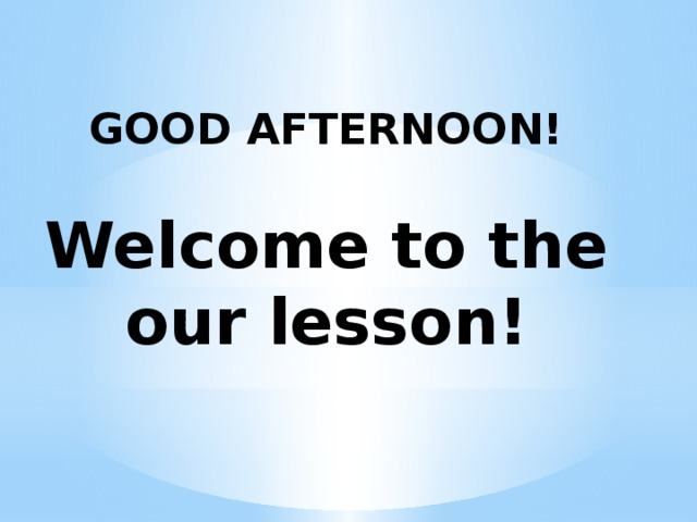 GOOD AFTERNOON!   Welcome to the our lesson!