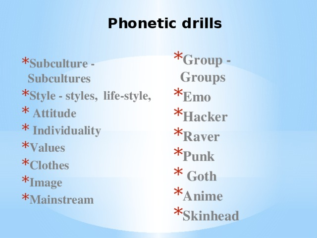 Phonetic drills  Group - Groups Emo Hacker Raver Punk  Goth Anime Skinhead  Subculture - Subcultures Style - styles, life-style,  Attitude  Individuality Values Clothes Image Mainstream