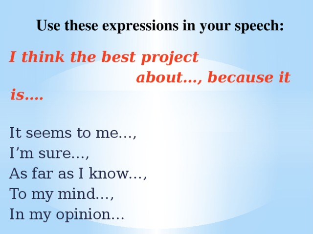 Use these expressions in your speech: I think the best project  about…, because it is….   It seems to me…, I'm sure…, As far as I know…, To my mind…, In my opinion…