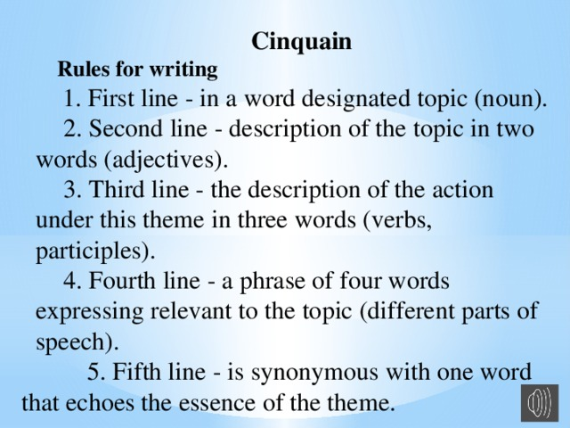 Cinquain Rules for writing  1. First line - in a word designated topic (noun).  2. Second line - description of the topic in two words (adjectives).  3. Third line - the description of the action under this theme in three words (verbs, participles).  4. Fourth line - a phrase of four words expressing relevant to the topic (different parts of speech).  5. Fifth line - is synonymous with one word that echoes the essence of the theme.
