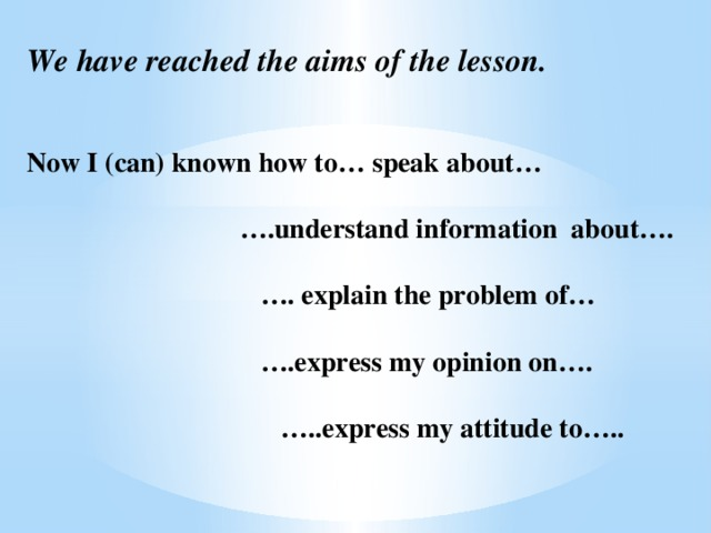 We have reached the aims of the lesson.    Now I (can) known how to… speak about…    ….understand information about….    …. explain the problem of…    ….express my opinion on….    …..express my attitude to…..