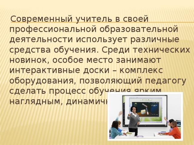 Современный учитель в своей профессиональной образовательной деятельности использует различные средства обучения. Среди технических новинок, особое место занимают интерактивные доски – комплекс оборудования, позволяющий педагогу сделать процесс обучения ярким, наглядным, динамичным. 2