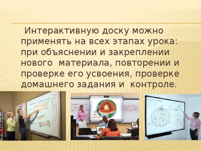 Интерактивную доску можно применять на всех этапах урока: при объяснении и закреплении нового материала, повторении и проверке его усвоения, проверке домашнего задания и контроле.