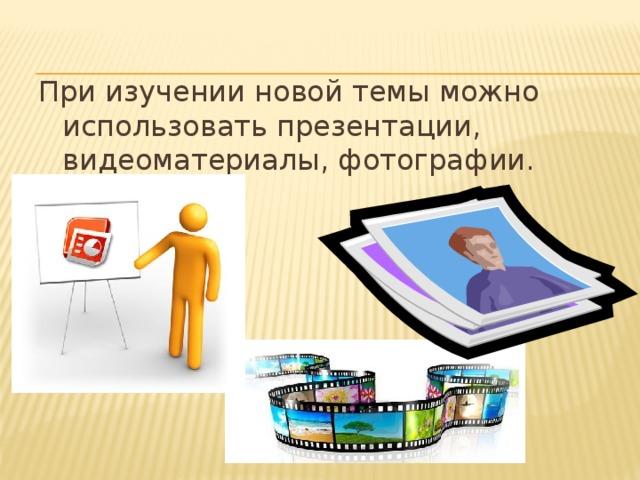 При изучении новой темы можно использовать презентации, видеоматериалы, фотографии.