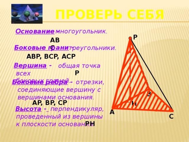 ПРОВЕРЬ СЕБЯ многоугольник . Основание - P ABC Боковые грани - треугольники . ABP, BCP, ACP Вершина -  общая точка всех боковых граней . . P Боковые ребра -  отрезки, соединяющие вершину с вершинами основания . B AP, BP, CP  H Высота -   перпендикуляр, проведенный из вершины к плоскости основания . A C PH