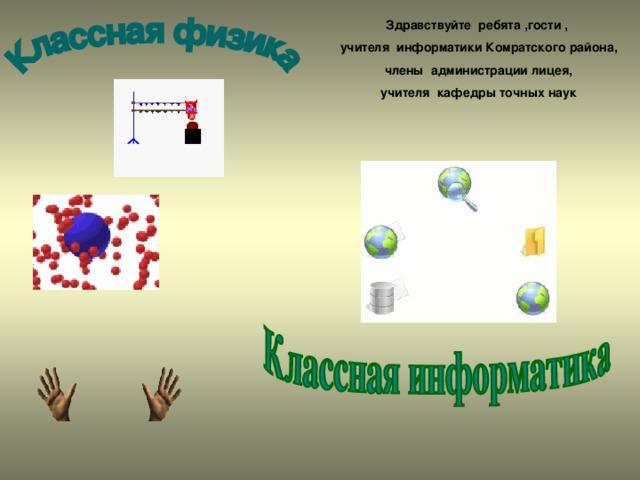 Здравствуйте ребята ,гости , учителя информатики Комратского района,  члены администрации лицея, учителя кафедры точных наук