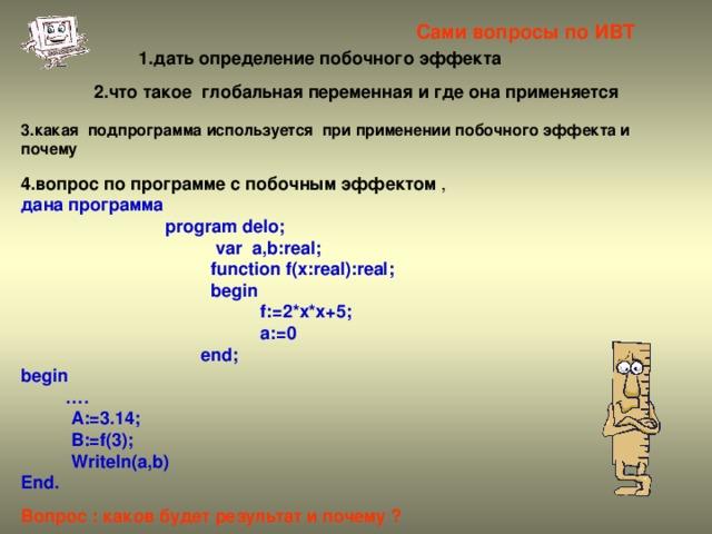 Сами вопросы по ИВТ 1.дать определение побочного эффекта 2.что такое глобальная переменная и где она применяется 3.какая подпрограмма используется при применении побочного эффекта и почему  4.вопрос по программе с побочным эффектом , дана программа  program delo;   var a,b:real;   function f(x:real):real;    begin   f:=2*x*x+5;   a:=0   end; begin … .  A:=3.14;  B:=f(3);  Writeln(a,b) End.  Вопрос : каков будет результат и почему ?