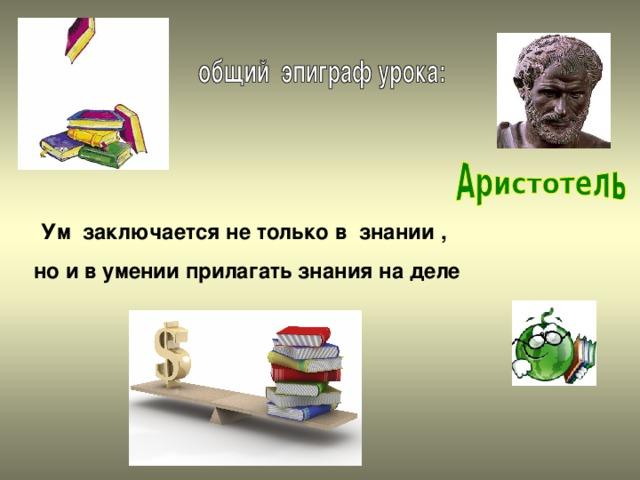 Ум заключается не только в знании , но и в умении прилагать знания на деле